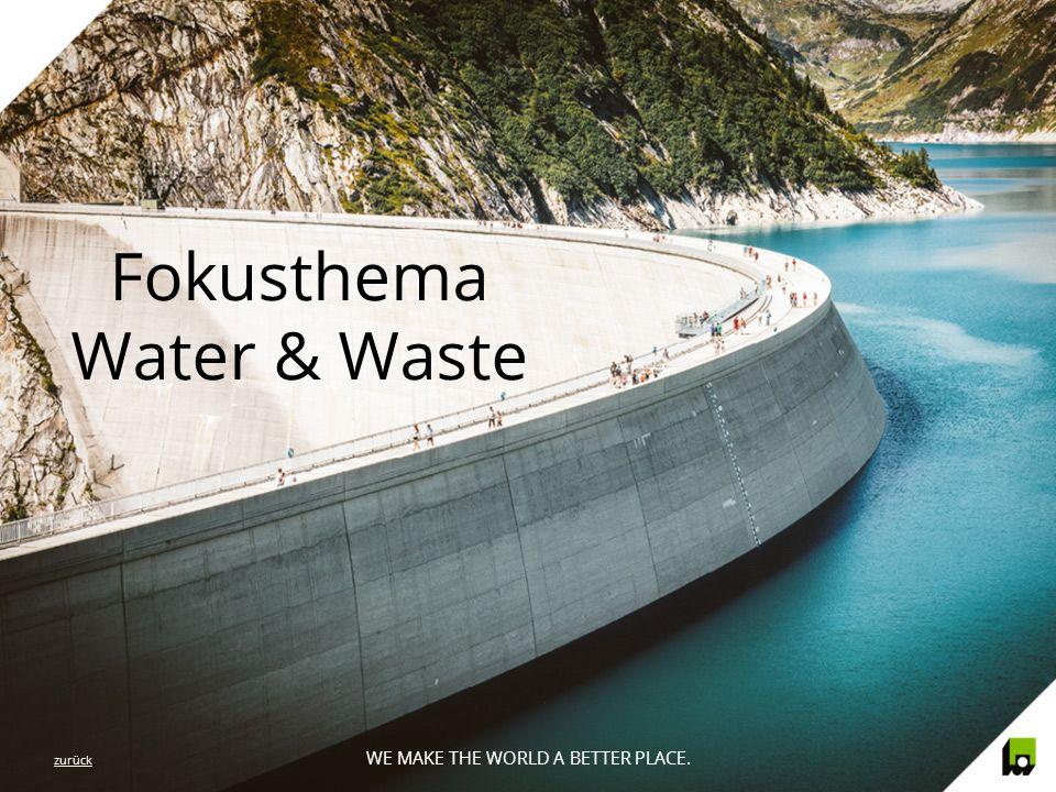 WE MAKE THE WORLD A BETTER PLACE. Fokusthema Water & Waste WE MAKE THE WORLD A BETTER PLACE. zurück