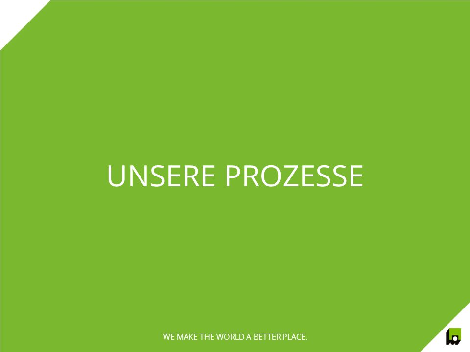 UNSERE PROZESSE WE MAKE THE WORLD A BETTER PLACE.