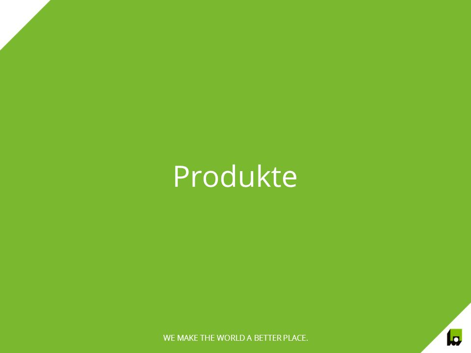 WE MAKE THE WORLD A BETTER PLACE. Produkte WE MAKE THE WORLD A BETTER PLACE.