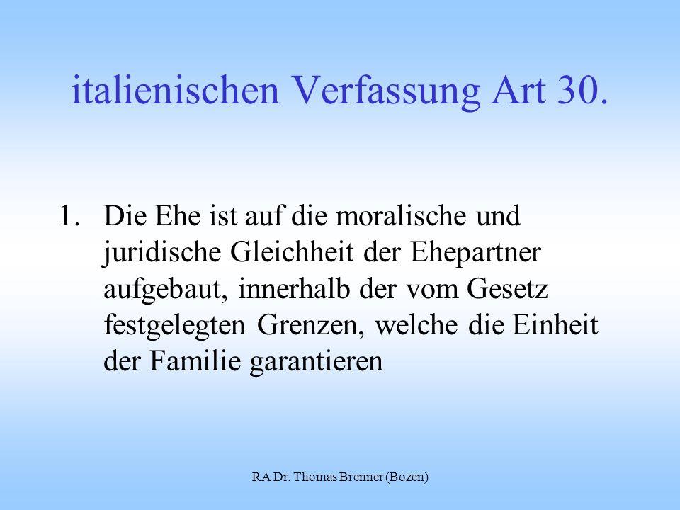 RA Dr. Thomas Brenner (Bozen) italienischen Verfassung Art 30. 1.Die Ehe ist auf die moralische und juridische Gleichheit der Ehepartner aufgebaut, in