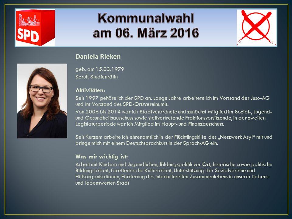 Daniela Rieken geb. am 15.03.1979 Beruf: Studienrätin Aktivitäten: Seit 1997 gehöre ich der SPD an. Lange Jahre arbeitete ich im Vorstand der Juso-AG