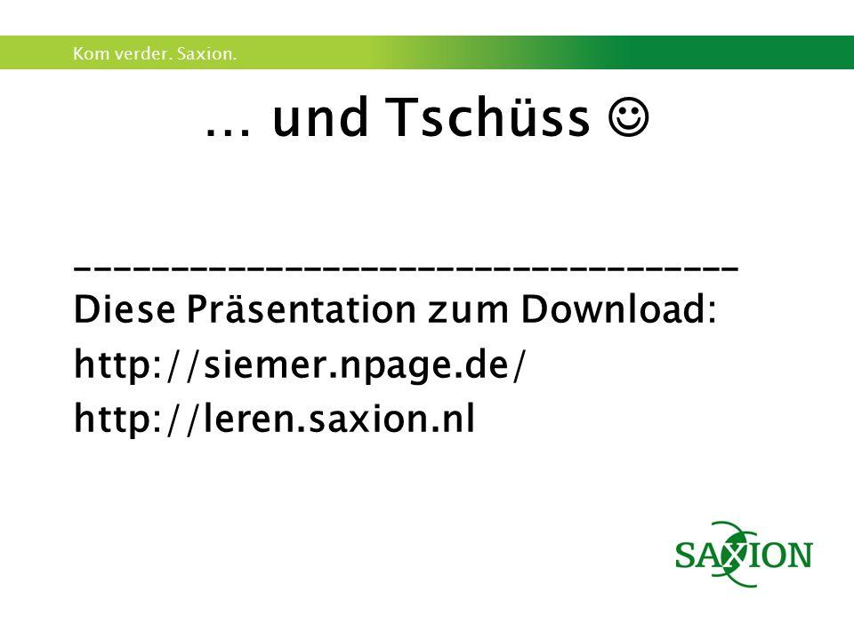 Kom verder. Saxion. … und Tschüss ___________________________________ Diese Präsentation zum Download: http://siemer.npage.de/ http://leren.saxion.nl