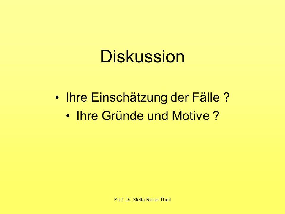 Prof. Dr. Stella Reiter-Theil Diskussion Ihre Einschätzung der Fälle ? Ihre Gründe und Motive ?