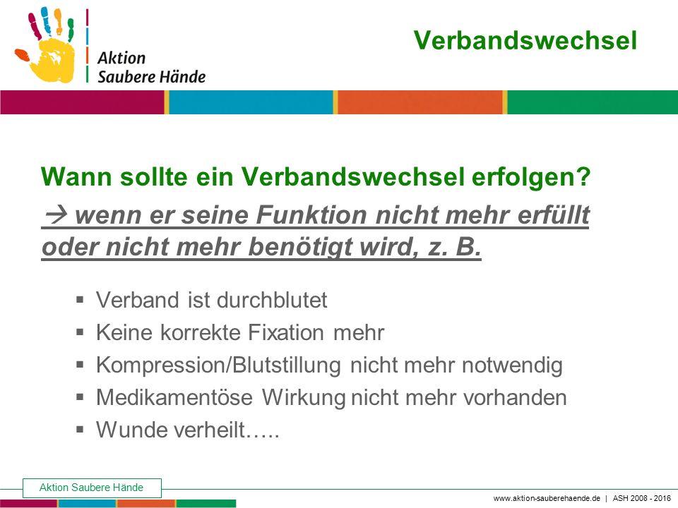Aktion Saubere Hände Keine Chance den Krankenhausinfektionen www.aktion-sauberehaende.de | ASH 2008 - 2016 Verbandswechsel Wann sollte ein Verbandswec