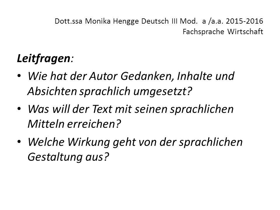 Dott.ssa Monika Hengge Deutsch III Mod. a /a.a. 2015-2016 Fachsprache Wirtschaft Leitfragen: Wie hat der Autor Gedanken, Inhalte und Absichten sprachl