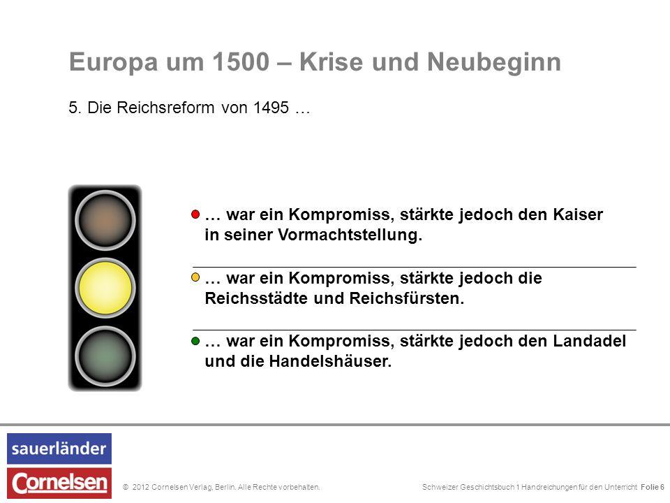 Schweizer Geschichtsbuch 1 Handreichungen für den Unterricht Folie 0© 2012 Cornelsen Verlag, Berlin. Alle Rechte vorbehalten. Folie 6 Europa um 1500 –