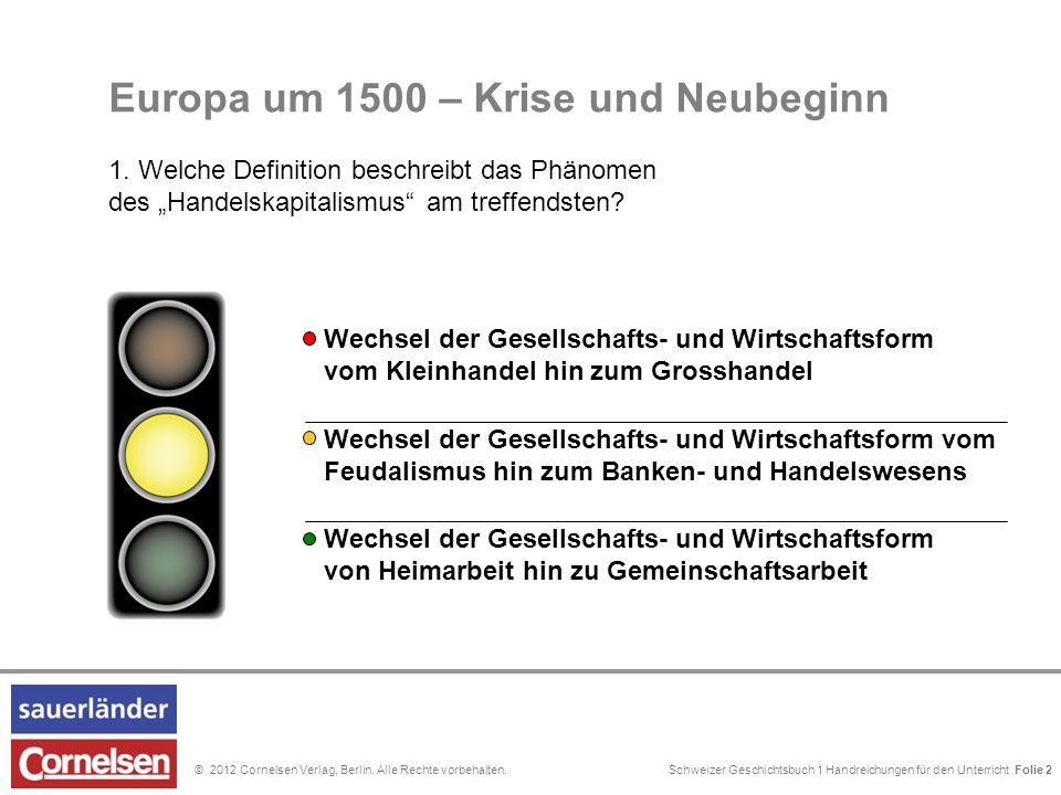 Schweizer Geschichtsbuch 1 Handreichungen für den Unterricht Folie 0© 2012 Cornelsen Verlag, Berlin. Alle Rechte vorbehalten. Folie 2 Europa um 1500 –