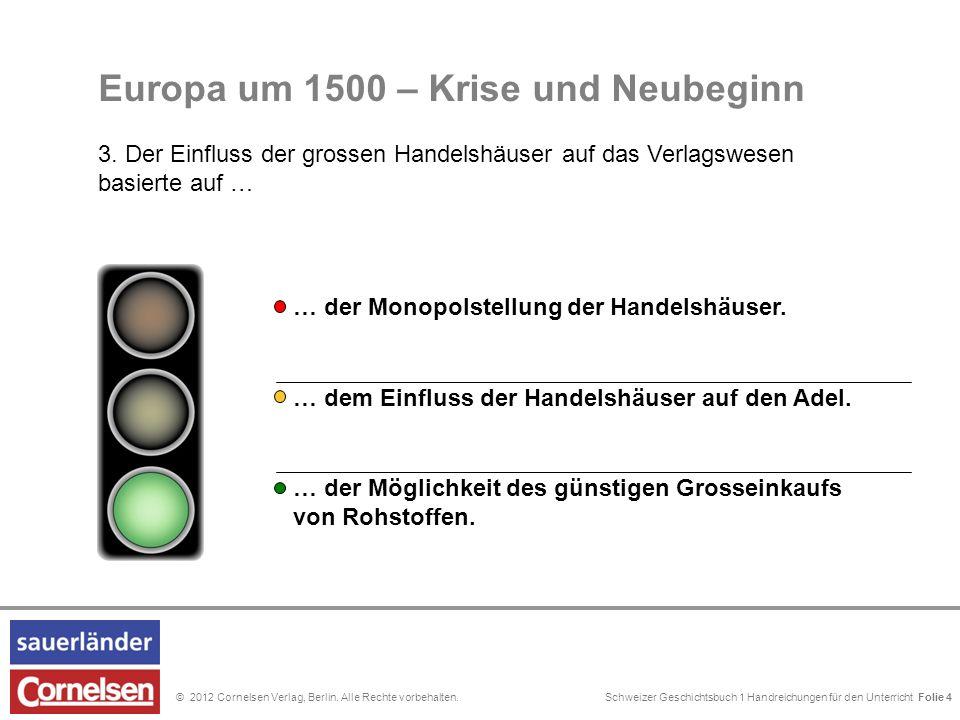 Schweizer Geschichtsbuch 1 Handreichungen für den Unterricht Folie 0© 2012 Cornelsen Verlag, Berlin. Alle Rechte vorbehalten. Folie 4 Europa um 1500 –