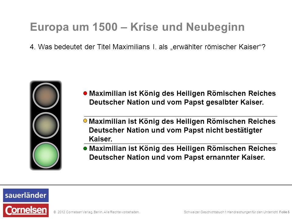 Schweizer Geschichtsbuch 1 Handreichungen für den Unterricht Folie 0© 2012 Cornelsen Verlag, Berlin. Alle Rechte vorbehalten. Folie 5 Europa um 1500 –