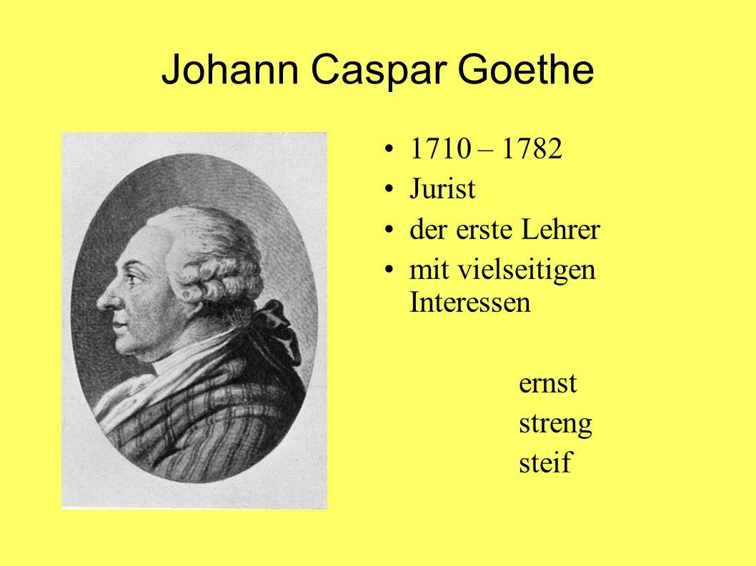 Johann Caspar Goethe 1710 – 1782 Jurist der erste Lehrer mit vielseitigen Interessen ernst streng steif