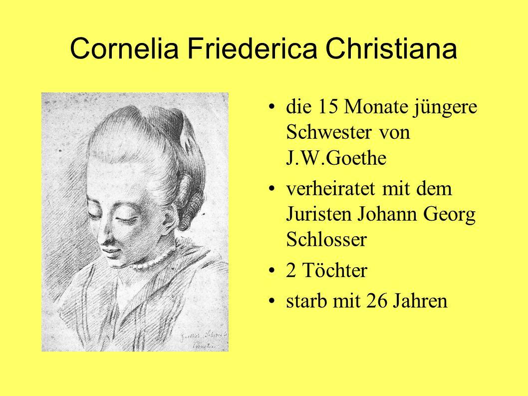 Cornelia Friederica Christiana die 15 Monate jüngere Schwester von J.W.Goethe verheiratet mit dem Juristen Johann Georg Schlosser 2 Töchter starb mit 26 Jahren