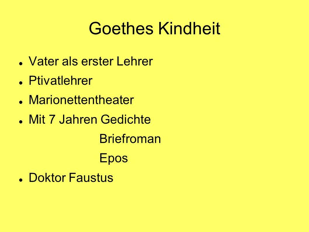 Goethes Kindheit Vater als erster Lehrer Ptivatlehrer Marionettentheater Mit 7 Jahren Gedichte Briefroman Epos Doktor Faustus