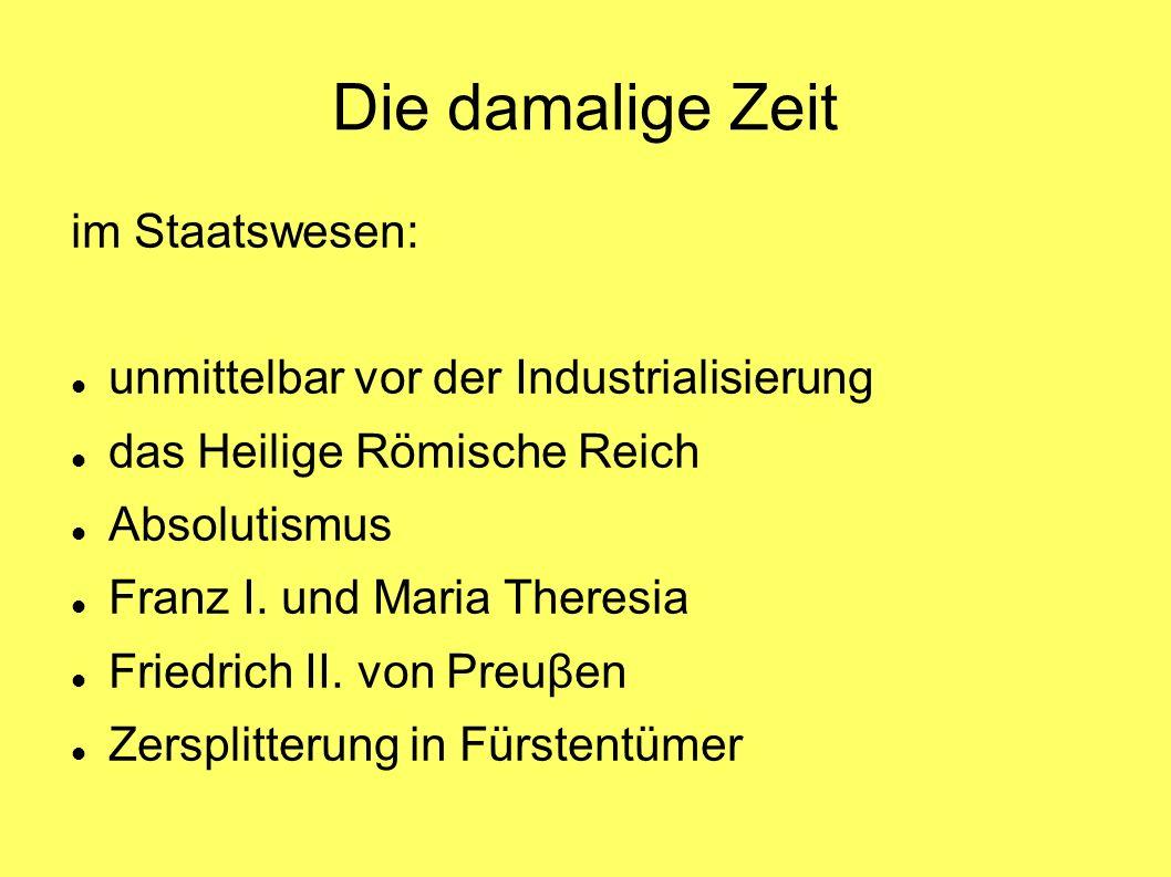 Die damalige Zeit im Staatswesen: unmittelbar vor der Industrialisierung das Heilige Römische Reich Absolutismus Franz I.