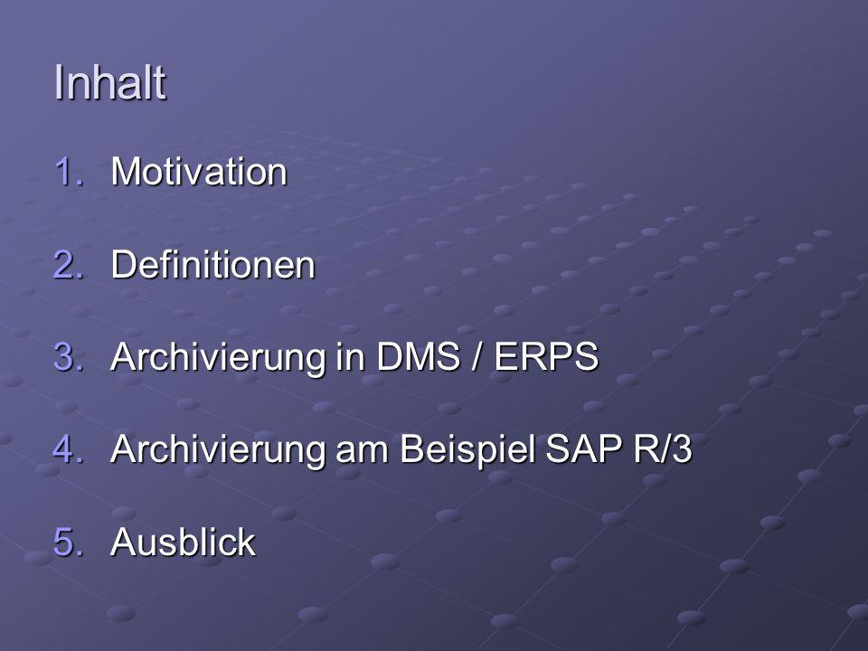 Inhalt 1.Motivation 1.Betriebswirtschaftliche Gründe 2.Rechtliche Gründe 3.Technische Gründe 2.Definitionen 3.Archivierung in DMS / ERPS 4.Archivierung am Beispiel SAP R/3 5.Ausblick
