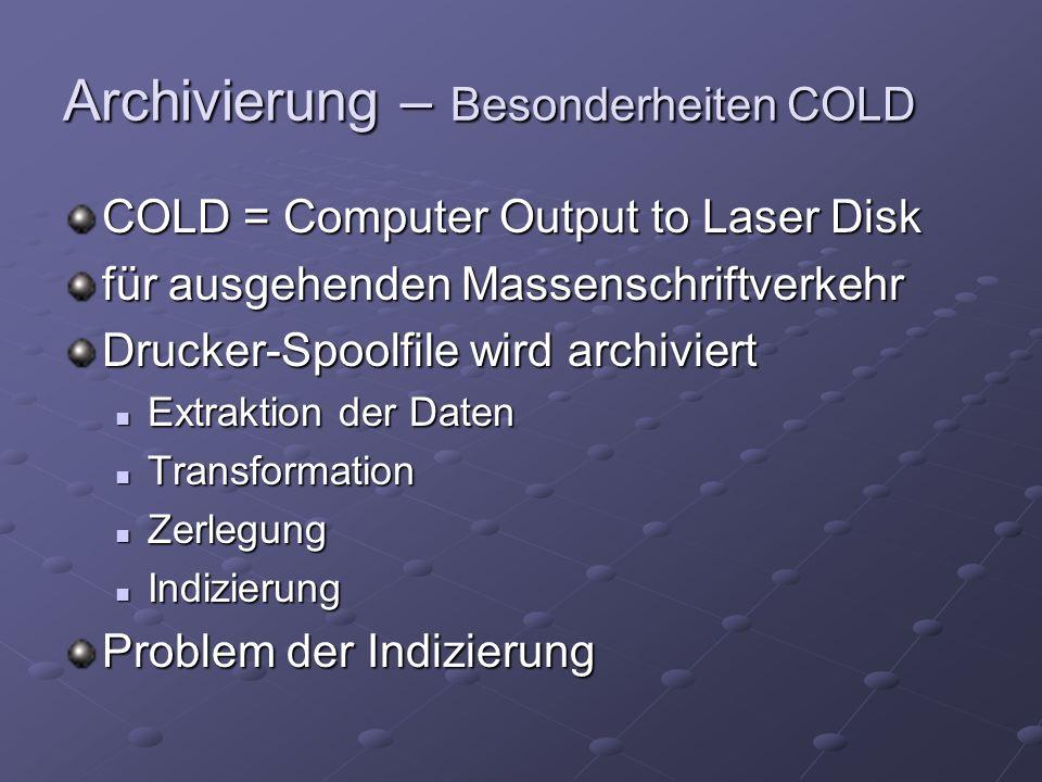 Archivierung – Besonderheiten COLD COLD = Computer Output to Laser Disk für ausgehenden Massenschriftverkehr Drucker-Spoolfile wird archiviert Extraktion der Daten Extraktion der Daten Transformation Transformation Zerlegung Zerlegung Indizierung Indizierung Problem der Indizierung