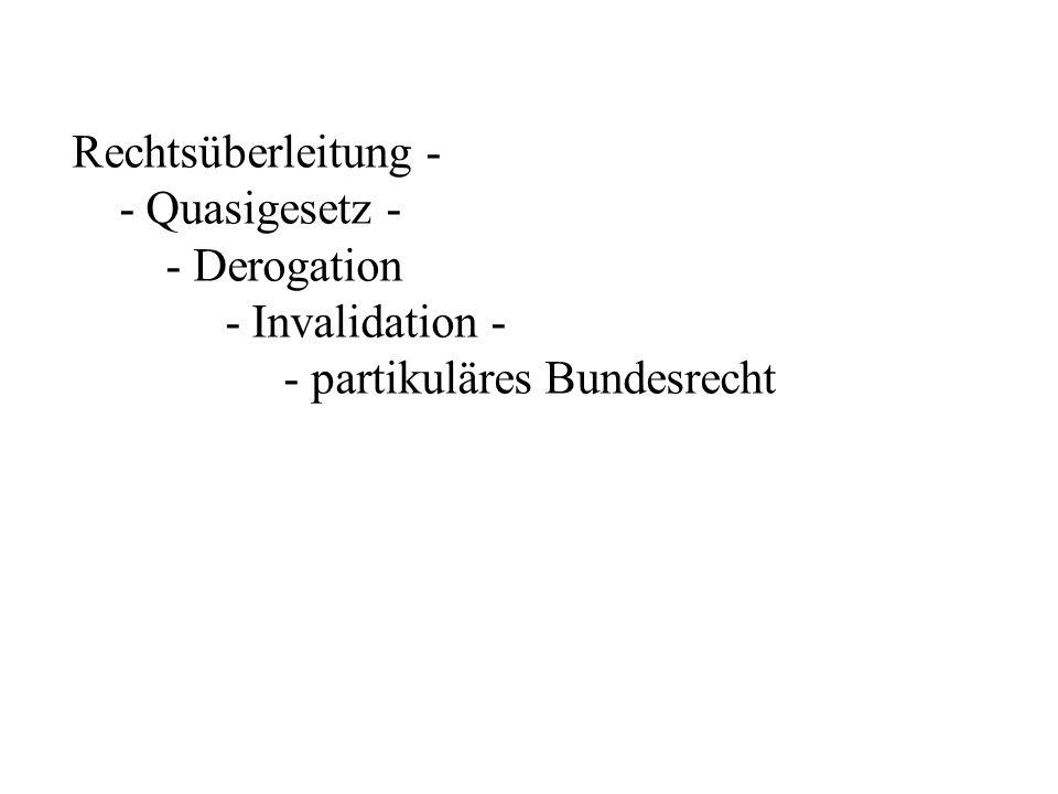 Rechtsüberleitung - - Quasigesetz - - Derogation - Invalidation - - partikuläres Bundesrecht