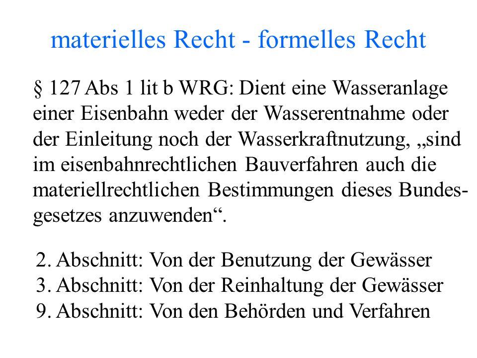 """materielles Recht - formelles Recht § 127 Abs 1 lit b WRG: Dient eine Wasseranlage einer Eisenbahn weder der Wasserentnahme oder der Einleitung noch der Wasserkraftnutzung, """"sind im eisenbahnrechtlichen Bauverfahren auch die materiellrechtlichen Bestimmungen dieses Bundes- gesetzes anzuwenden ."""