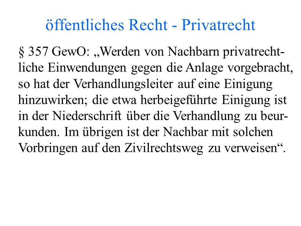 """öffentliches Recht - Privatrecht § 357 GewO: """"Werden von Nachbarn privatrecht- liche Einwendungen gegen die Anlage vorgebracht, so hat der Verhandlungsleiter auf eine Einigung hinzuwirken; die etwa herbeigeführte Einigung ist in der Niederschrift über die Verhandlung zu beur- kunden."""