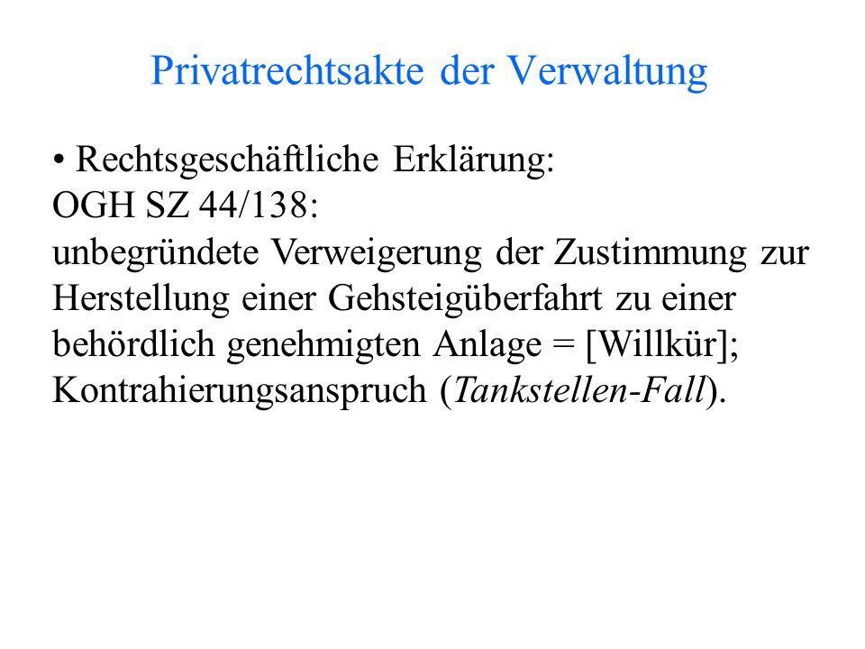 Privatrechtsakte der Verwaltung Rechtsgeschäftliche Erklärung: OGH SZ 44/138: unbegründete Verweigerung der Zustimmung zur Herstellung einer Gehsteigüberfahrt zu einer behördlich genehmigten Anlage = [Willkür]; Kontrahierungsanspruch (Tankstellen-Fall).