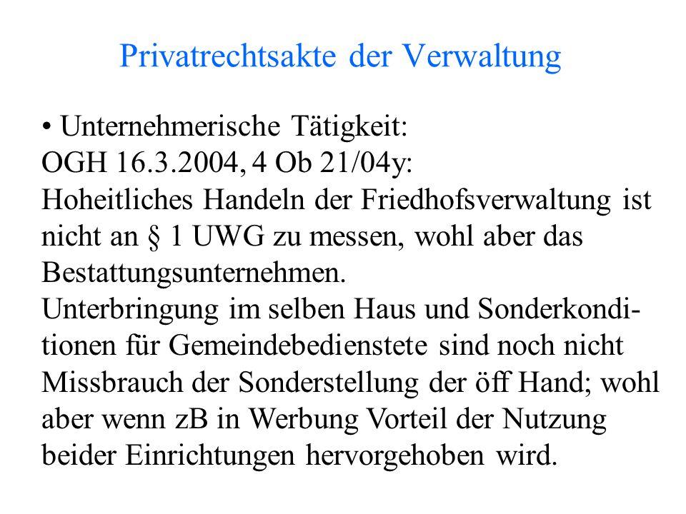 Privatrechtsakte der Verwaltung Unternehmerische Tätigkeit: OGH 16.3.2004, 4 Ob 21/04y: Hoheitliches Handeln der Friedhofsverwaltung ist nicht an § 1 UWG zu messen, wohl aber das Bestattungsunternehmen.