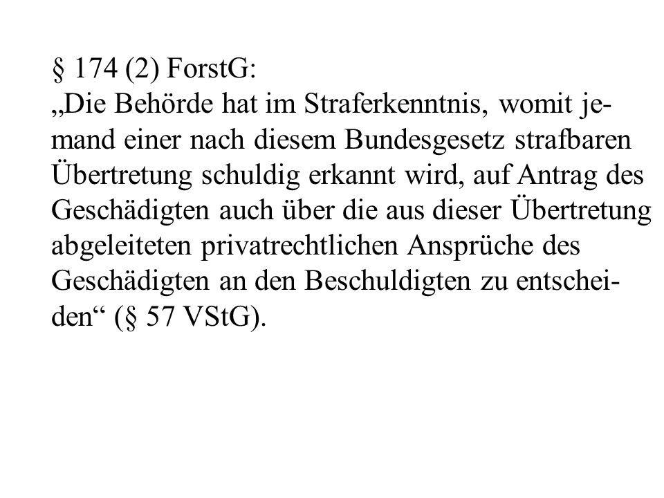 """§ 174 (2) ForstG: """"Die Behörde hat im Straferkenntnis, womit je- mand einer nach diesem Bundesgesetz strafbaren Übertretung schuldig erkannt wird, auf Antrag des Geschädigten auch über die aus dieser Übertretung abgeleiteten privatrechtlichen Ansprüche des Geschädigten an den Beschuldigten zu entschei- den (§ 57 VStG)."""