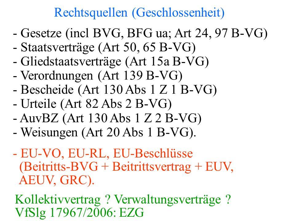 Rechtsquellen (Geschlossenheit) - Gesetze (incl BVG, BFG ua; Art 24, 97 B-VG) - Staatsverträge (Art 50, 65 B-VG) - Gliedstaatsverträge (Art 15a B-VG) - Verordnungen (Art 139 B-VG) - Bescheide (Art 130 Abs 1 Z 1 B-VG) - Urteile (Art 82 Abs 2 B-VG) - AuvBZ (Art 130 Abs 1 Z 2 B-VG) - Weisungen (Art 20 Abs 1 B-VG).