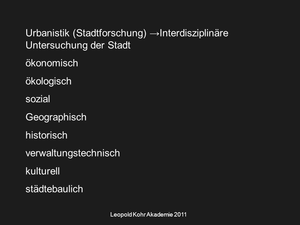 Leopold Kohr Akademie 2011 Urbanistik (Stadtforschung) →Interdisziplinäre Untersuchung der Stadt ökonomisch ökologisch sozial Geographisch historisch verwaltungstechnisch kulturell städtebaulich