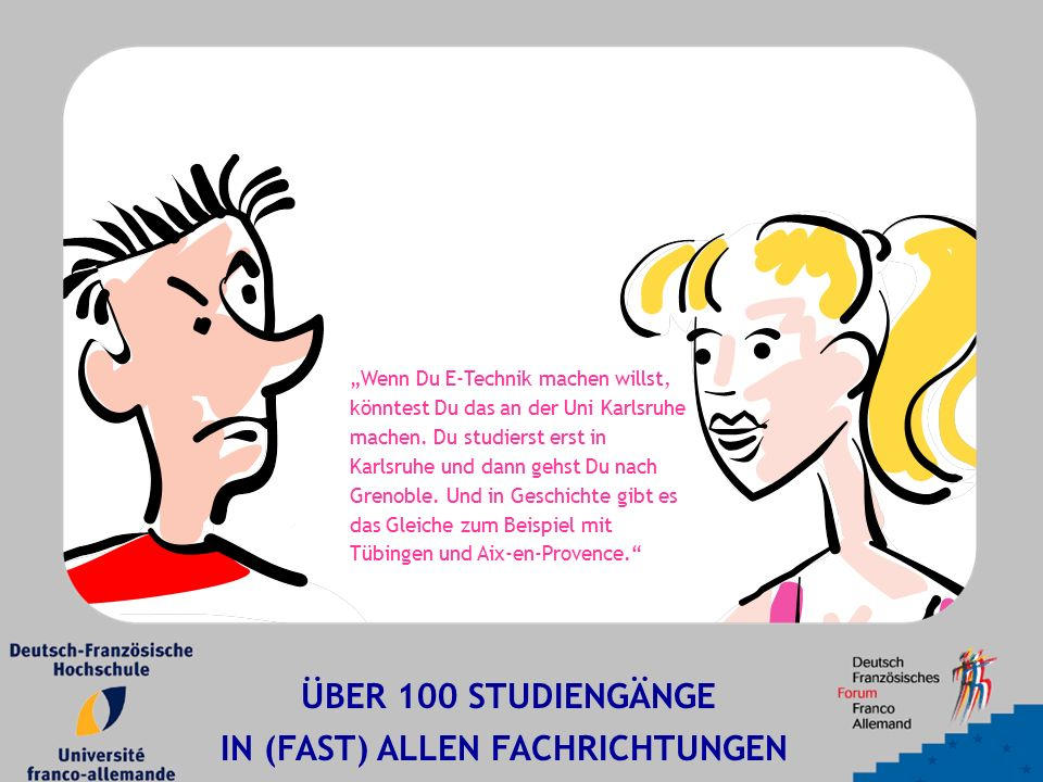 """""""Wenn Du E-Technik machen willst, könntest Du das an der Uni Karlsruhe machen. Du studierst erst in Karlsruhe und dann gehst Du nach Grenoble. Und in"""
