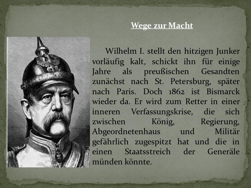 Wege zur Macht Wilhelm I. stellt den hitzigen Junker vorläufig kalt, schickt ihn für einige Jahre als preußischen Gesandten zunächst nach St. Petersbu