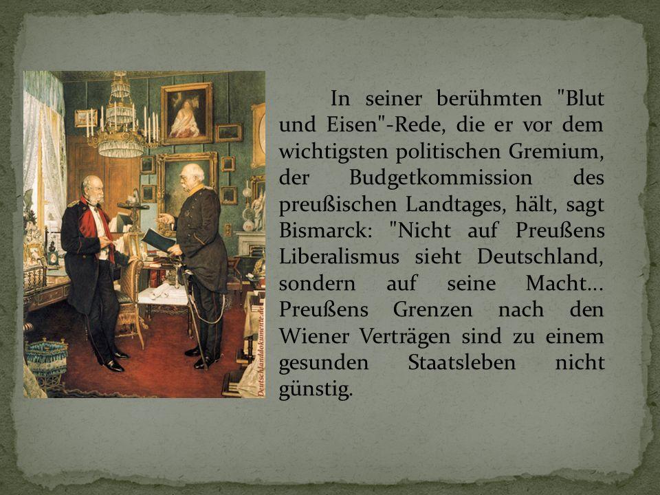 In seiner berühmten Blut und Eisen -Rede, die er vor dem wichtigsten politischen Gremium, der Budgetkommission des preußischen Landtages, hält, sagt Bismarck: Nicht auf Preußens Liberalismus sieht Deutschland, sondern auf seine Macht...