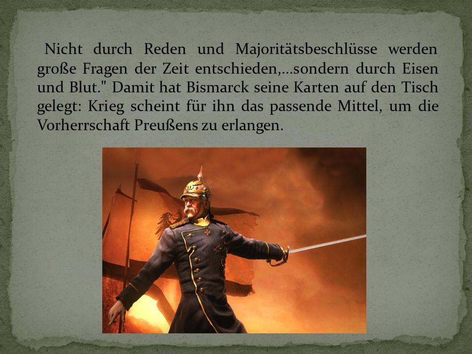 Nicht durch Reden und Majoritätsbeschlüsse werden große Fragen der Zeit entschieden,...sondern durch Eisen und Blut. Damit hat Bismarck seine Karten auf den Tisch gelegt: Krieg scheint für ihn das passende Mittel, um die Vorherrschaft Preußens zu erlangen.