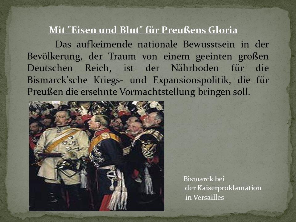 Mit Eisen und Blut für Preußens Gloria Das aufkeimende nationale Bewusstsein in der Bevölkerung, der Traum von einem geeinten großen Deutschen Reich, ist der Nährboden für die Bismarck'sche Kriegs- und Expansionspolitik, die für Preußen die ersehnte Vormachtstellung bringen soll.