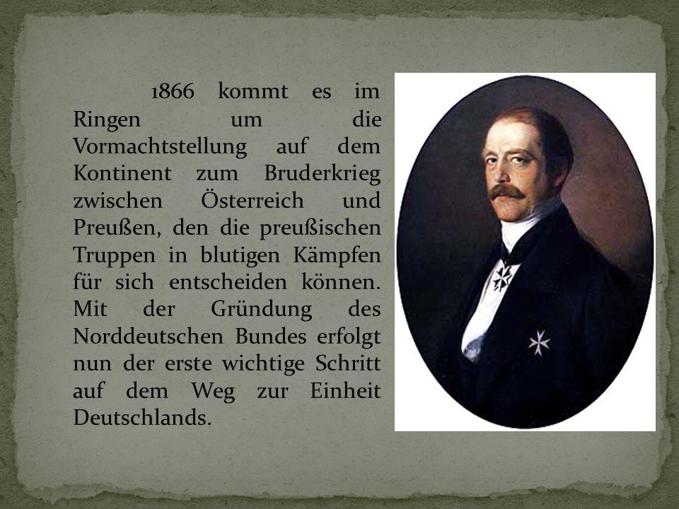 1866 kommt es im Ringen um die Vormachtstellung auf dem Kontinent zum Bruderkrieg zwischen Österreich und Preußen, den die preußischen Truppen in blutigen Kämpfen für sich entscheiden können.