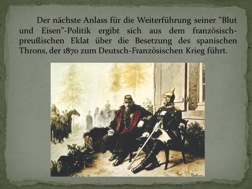 Der nächste Anlass für die Weiterführung seiner Blut und Eisen -Politik ergibt sich aus dem französisch- preußischen Eklat über die Besetzung des spanischen Throns, der 1870 zum Deutsch-Französischen Krieg führt.