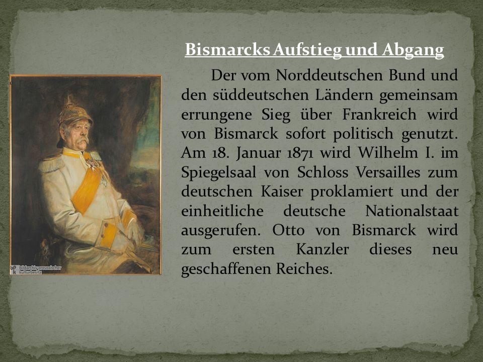 Bismarcks Aufstieg und Abgang Der vom Norddeutschen Bund und den süddeutschen Ländern gemeinsam errungene Sieg über Frankreich wird von Bismarck sofort politisch genutzt.