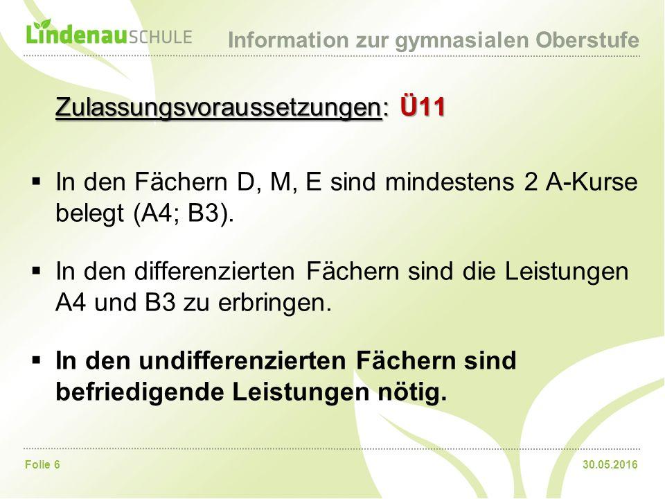 30.05.2016Folie 6 Information zur gymnasialen Oberstufe Zulassungsvoraussetzungen: Ü11  In den Fächern D, M, E sind mindestens 2 A-Kurse belegt (A4; B3).