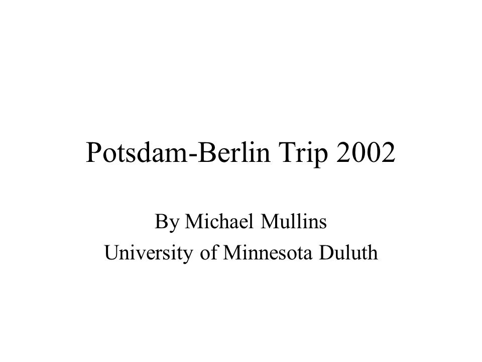 Potsdam-Berlin Trip 2002 By Michael Mullins University of Minnesota Duluth
