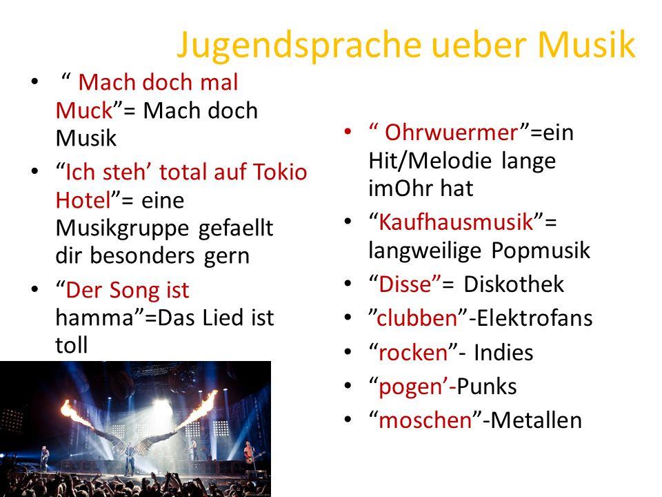Jugendsprache ueber Musik Mach doch mal Muck = Mach doch Musik Ich steh' total auf Tokio Hotel = eine Musikgruppe gefaellt dir besonders gern Der Song ist hamma =Das Lied ist toll Ohrwuermer =ein Hit/Melodie lange imOhr hat Kaufhausmusik = langweilige Popmusik Disse = Diskothek clubben -Elektrofans rocken - Indies pogen'-Punks moschen -Metallen