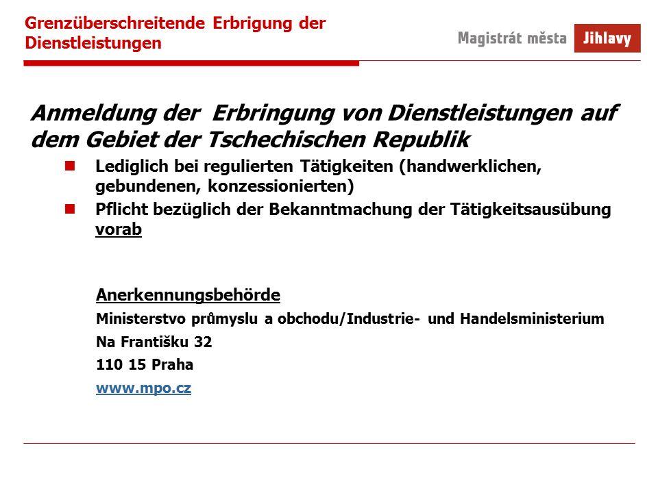 Grenzüberschreitende Erbrigung der Dienstleistungen Anmeldung der Erbringung von Dienstleistungen auf dem Gebiet der Tschechischen Republik Lediglich bei regulierten Tätigkeiten (handwerklichen, gebundenen, konzessionierten) Pflicht bezüglich der Bekanntmachung der Tätigkeitsausübung vorab Anerkennungsbehörde Ministerstvo průmyslu a obchodu/Industrie- und Handelsministerium Na Františku 32 110 15 Praha www.mpo.cz
