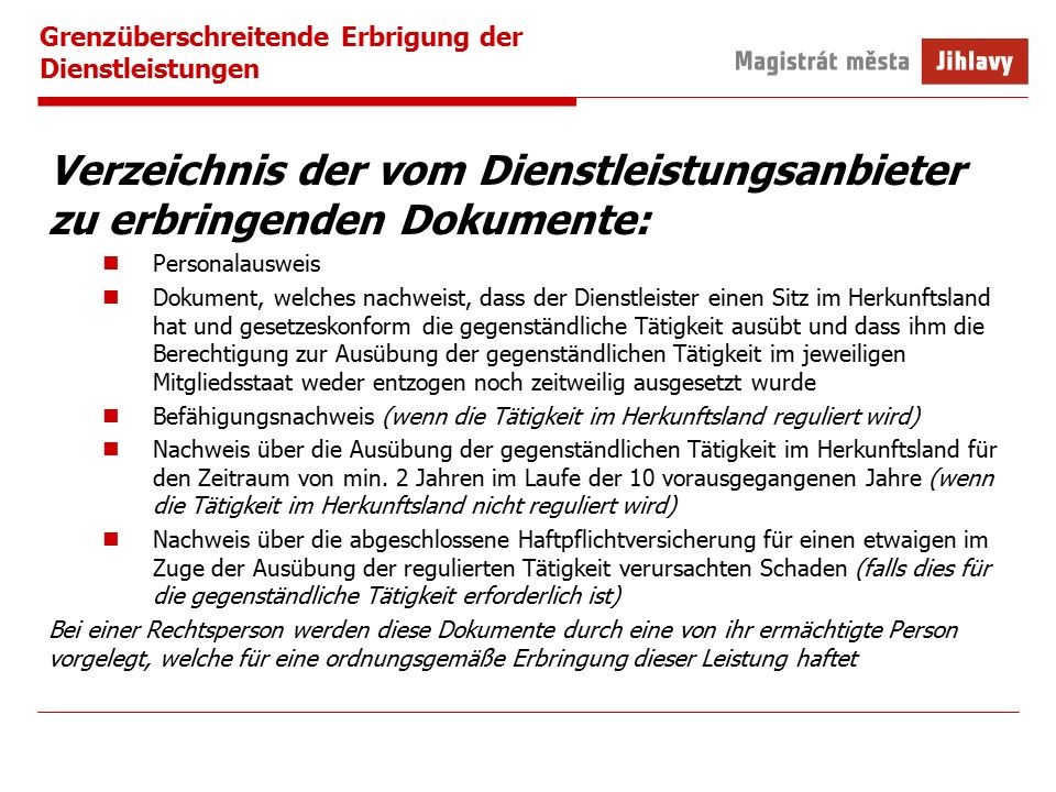 Grenzüberschreitende Erbrigung der Dienstleistungen Verzeichnis der vom Dienstleistungsanbieter zu erbringenden Dokumente: Personalausweis Dokument, welches nachweist, dass der Dienstleister einen Sitz im Herkunftsland hat und gesetzeskonform die gegenständliche Tätigkeit ausübt und dass ihm die Berechtigung zur Ausübung der gegenständlichen Tätigkeit im jeweiligen Mitgliedsstaat weder entzogen noch zeitweilig ausgesetzt wurde Befähigungsnachweis (wenn die Tätigkeit im Herkunftsland reguliert wird) Nachweis über die Ausübung der gegenständlichen Tätigkeit im Herkunftsland für den Zeitraum von min.