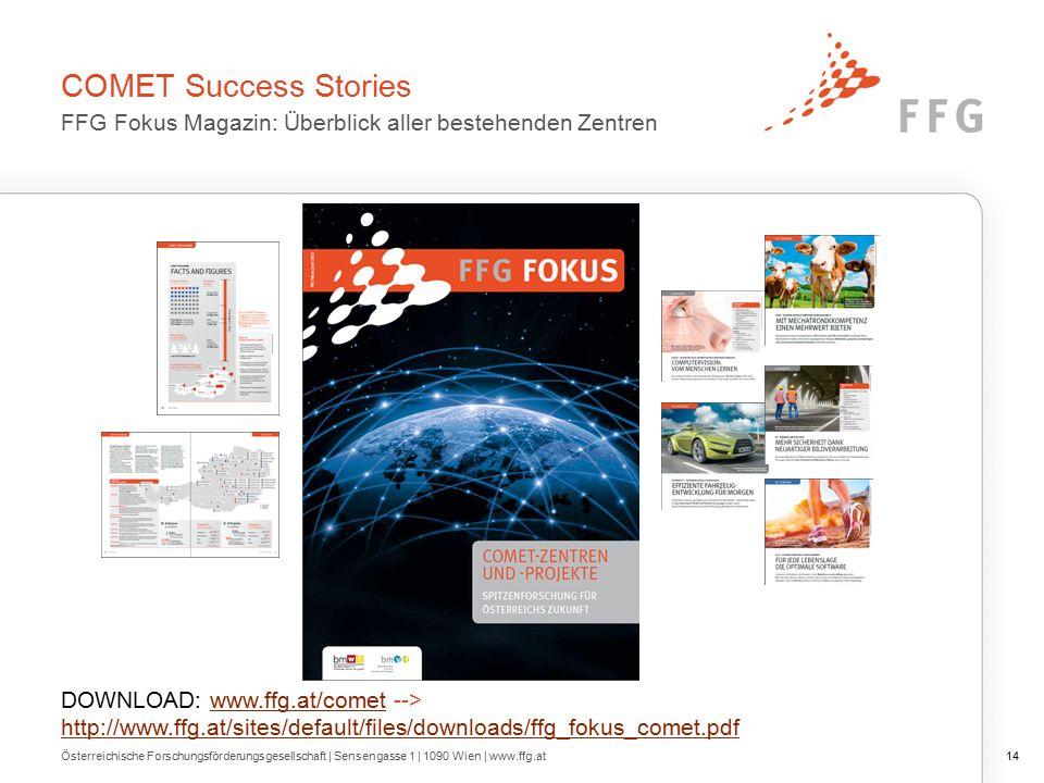 COMET Success Stories FFG Fokus Magazin: Überblick aller bestehenden Zentren Österreichische Forschungsförderungsgesellschaft | Sensengasse 1 | 1090 Wien | www.ffg.at14 DOWNLOAD: www.ffg.at/comet --> http://www.ffg.at/sites/default/files/downloads/ffg_fokus_comet.pdfwww.ffg.at/comet http://www.ffg.at/sites/default/files/downloads/ffg_fokus_comet.pdf