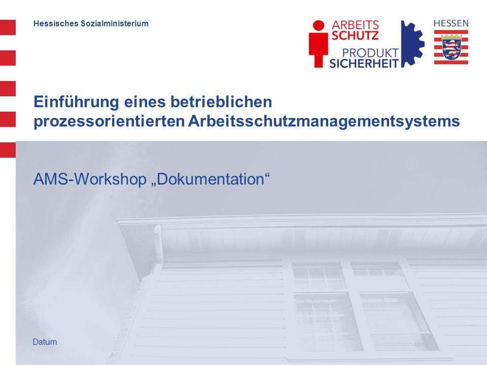 """Hessisches Sozialministerium Einführung eines betrieblichen prozessorientierten Arbeitsschutzmanagementsystems AMS-Workshop """"Dokumentation Datum"""