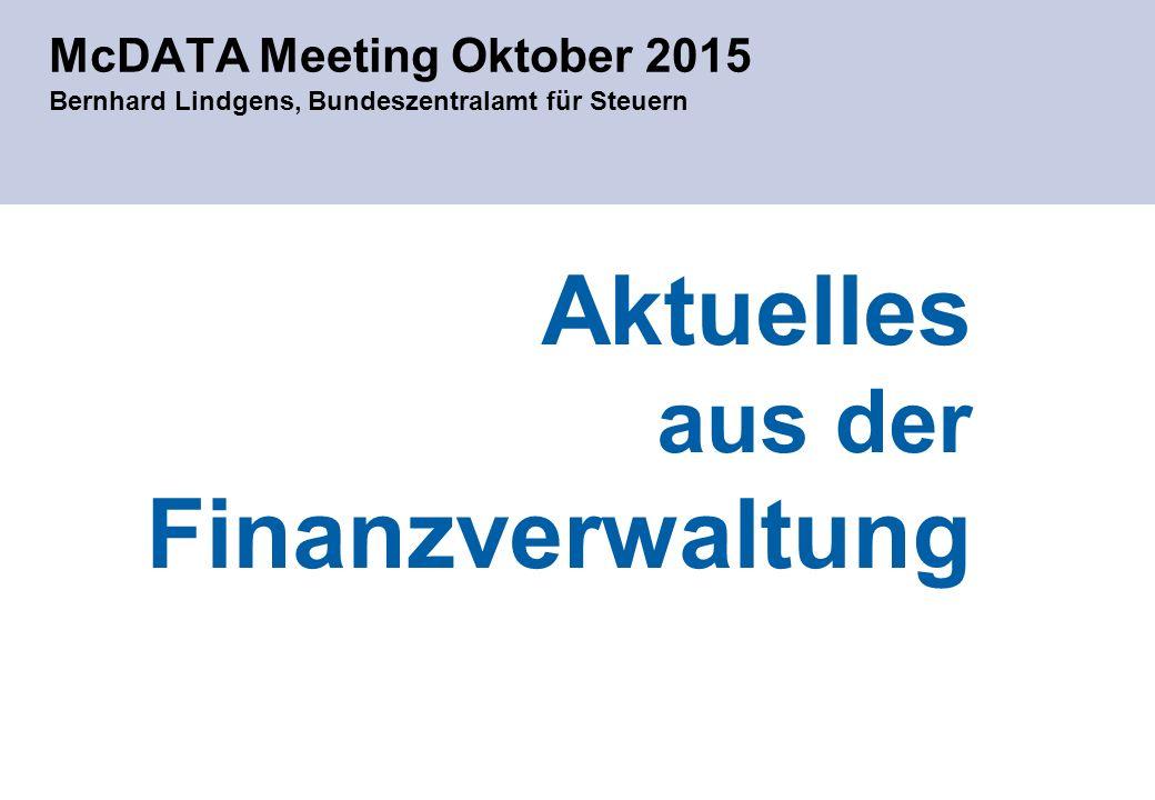 McDATA Meeting Oktober 2015 Bernhard Lindgens, Bundeszentralamt für Steuern Aktuelles aus der Finanzverwaltung