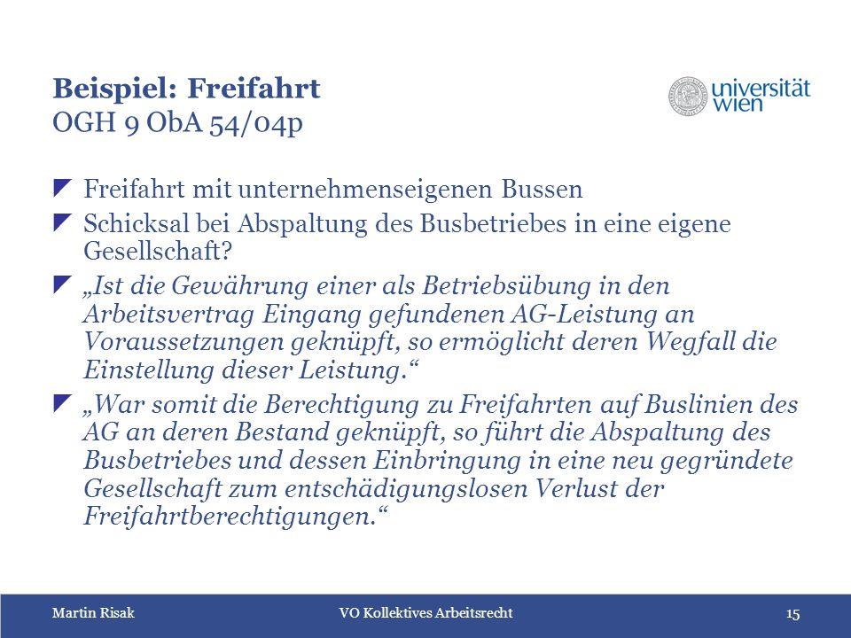 Martin RisakVO Kollektives Arbeitsrecht15 Beispiel: Freifahrt OGH 9 ObA 54/04p  Freifahrt mit unternehmenseigenen Bussen  Schicksal bei Abspaltung des Busbetriebes in eine eigene Gesellschaft.