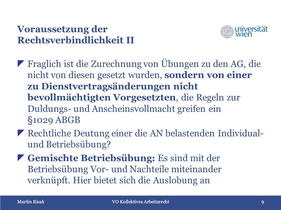 Martin RisakVO Kollektives Arbeitsrecht9 Voraussetzung der Rechtsverbindlichkeit II  Fraglich ist die Zurechnung von Übungen zu den AG, die nicht von diesen gesetzt wurden, sondern von einer zu Dienstvertragsänderungen nicht bevollmächtigten Vorgesetzten, die Regeln zur Duldungs- und Anscheinsvollmacht greifen ein §1029 ABGB  Rechtliche Deutung einer die AN belastenden Individual- und Betriebsübung.