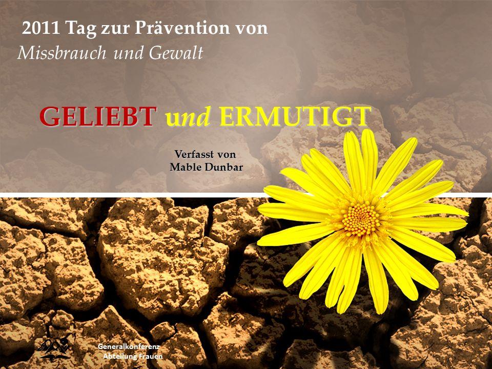 GELIEBT und ERMUTIGT Verfasst von Mable Dunbar Generalkonferenz Abteilung Frauen 2011 Tag zur Prävention von Missbrauch und Gewalt