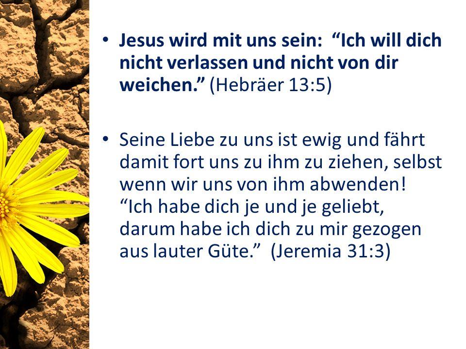 Jesus wird mit uns sein: Ich will dich nicht verlassen und nicht von dir weichen. (Hebräer 13:5) Seine Liebe zu uns ist ewig und fährt damit fort uns zu ihm zu ziehen, selbst wenn wir uns von ihm abwenden.