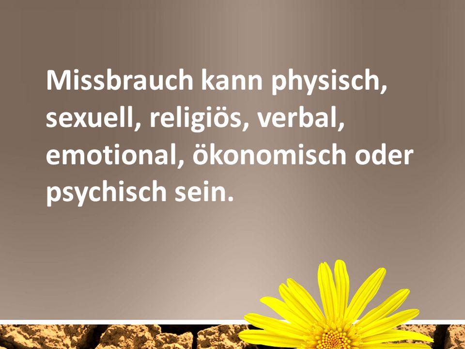 Missbrauch kann physisch, sexuell, religiös, verbal, emotional, ökonomisch oder psychisch sein.