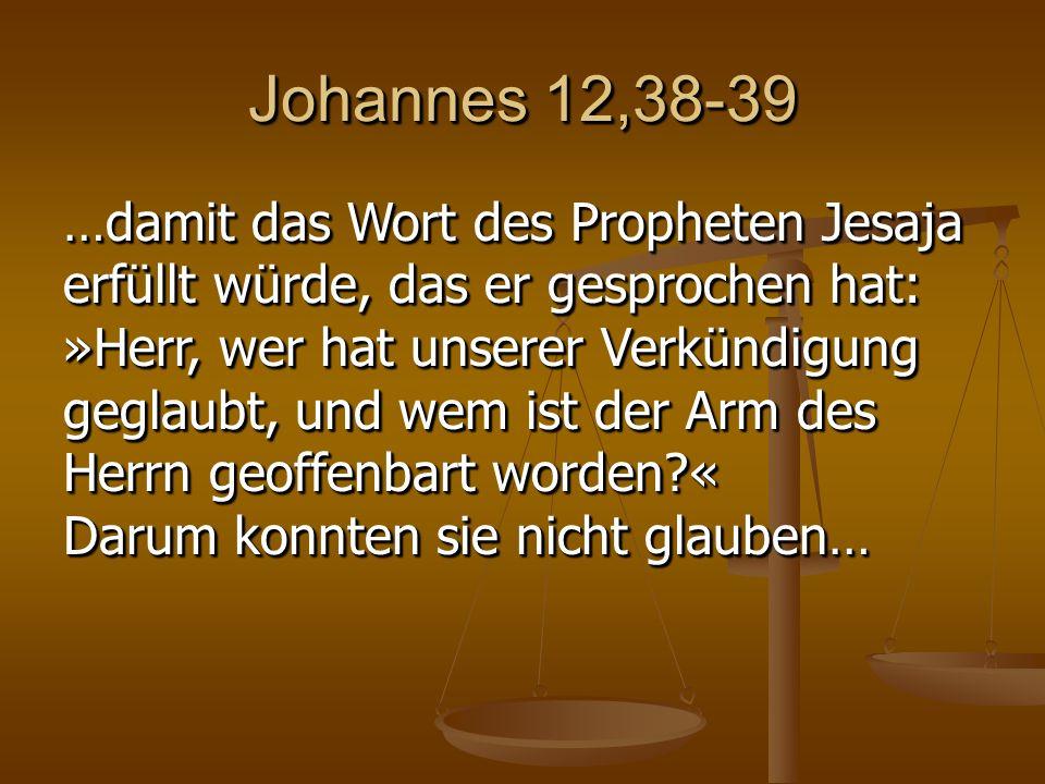 Johannes 12,38-39 …damit das Wort des Propheten Jesaja erfüllt würde, das er gesprochen hat: »Herr, wer hat unserer Verkündigung geglaubt, und wem ist der Arm des Herrn geoffenbart worden « Darum konnten sie nicht glauben…
