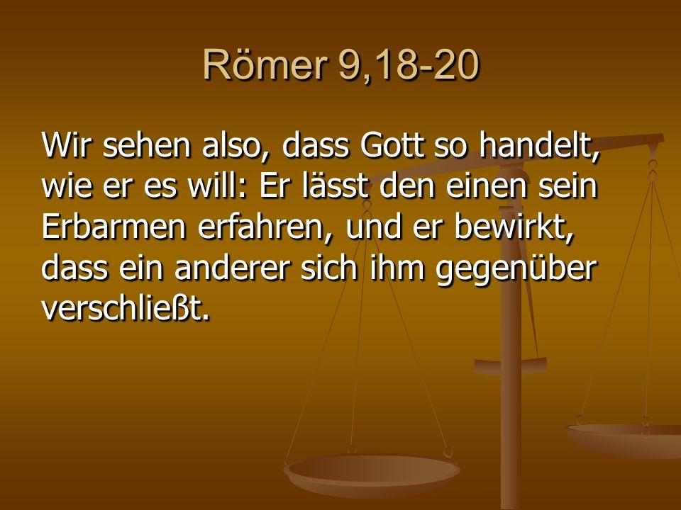 Römer 9,18-20 Wir sehen also, dass Gott so handelt, wie er es will: Er lässt den einen sein Erbarmen erfahren, und er bewirkt, dass ein anderer sich ihm gegenüber verschließt.